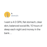 All I want for Christmas 😅: @xenylic  IC  l want a 4.0 GPA, flat stomach, clear  skin, balanced social life, 10 hours of  sleep each night and money in the  banK All I want for Christmas 😅