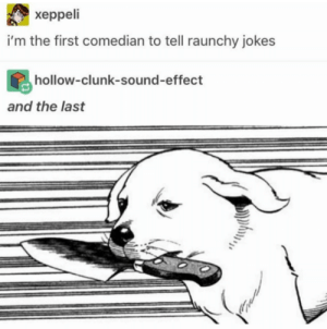 The first comedian and the last: xeppeli  i'm the first comedian to tell raunchy jokes  hollow-clunk-sound-effect  and the last The first comedian and the last