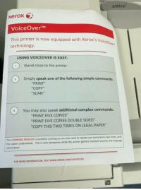 """Complex, Prank, and Information: xerox  VoiceOverTM  This printer is now equipped with Xerox's Voic  technology.  OiceOve  USING VOICEOVER IS EASY.  1Stand close to the printer.  2Simply speak one of the following simple commands  """"PRINT""""  """"COPY""""  """"SCAN""""  3You may also speak additional complex commands:  """"PRINT FIVE COPIES""""  """"PRINT FIVE COPIES DOUBLE SIDED""""  """"COPY THIS TWO TIMES ON LEGAL PAPER""""  The LEARNING MODULE is currently running so you may need to repeat your command a few times, until  the copier understands. This is only temporary while the printer gathers localized accents and language  information.  FOR MORE INFORMATION, VISIT WWW.XEROX.COM/VOICEOVER <p>Office Prank: Try this on your co-workers.</p>"""