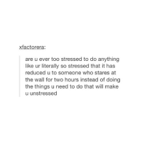Girl Memes, The Thing, and Yes: xfactorera  are u ever too stressed to do anything  like ur literally so stressed that it has  reduced u to someone who stares at  the wall for two hours instead of doing  the things u need to do that will make  u unstressed yes