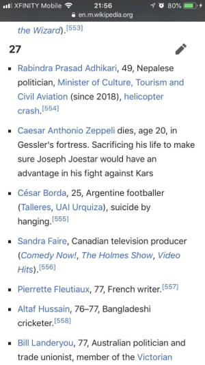 In memory (spoiler): XFINITY Mobile  21:56  a en.m.wikipedia.org  the Wizard)  (553]  27  -Rabindra Prasad Adhikari, 49, Nepalese  politician, Minister of Culture, Tourism and  Civil Aviation (since 2018), helicopter  crash,[554]  Caesar Anthonio Zeppeli dies, age 20, in  Gessler's fortress. Sacrificing his life to make  sure Joseph Joestar would have an  advantage in his fight against Kars  - César Borda, 25, Argentine footballer  (Talleres, UAl Urquiza), suicide by  hanging.  Sandra Faire, Canadian television producer  (Comedy Now!, The Holmes Show, Video  Hits).(556]  [555]  -Pierrette Fleutiaux, 77, French writer. (557  - Altaf Hussain, 76-77, Bangladeshi  cricketer, [558]  Bill Landeryou, 77, Australian politician and  trade unionist, member of the Victorian In memory (spoiler)