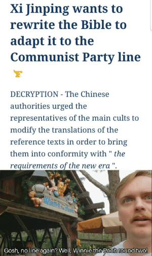 """Fuck the Chinese Government.: Xi Jinping wants to  rewrite the Bible to  adapt it to the  Communist Party line  DECRYPTION - The Chinese  authorities urged the  representatives of the main cults to  modify the translations of the  reference texts in order to bring  them into conformity with """" the  requirements of the new era """".  Gosh, no line again? Well, Winnie the Pooh round two! Fuck the Chinese Government."""