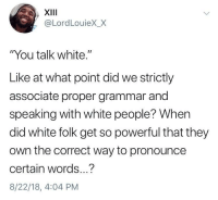 "White People, White, and Powerful: XIII  @LordLouieX_X  ""You talk white.""  Like at what point did we strictly  associate proper grammar and  speaking with white people? When  did white folk get so powerful that they  own the correct way to pronounce  certain words...?  8/22/18, 4:04 PM ""You talk white"""