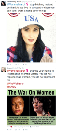 """America, Muslim, and Progressive: Ximena Trump-Pence @RepublicanChick 3h  #WomensMarch stop bitching instead  be thankful we live in a country where we  can vote, work among other things  USA  2487  253  Sandra@SandraTXAS 8h  #WomensMarch change your name to  Progressive Women March. You do not  represent all women, you do not represent  me  #WhyWe March  A GA  The War On Women  Thinks there's a """"war on  women"""" in Muslim countries  because of acid attacks for  being immodestly dressed  Thinks there's a """"war on women  in America because she can't get  enough free condoms to get  her through law sc  Susa·Lori Hendry, Inauguration Day  3613.5K4.2K  and 5 others"""
