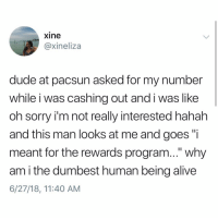 "Alive, Dude, and Memes: xine  @@xineliza  dude at pacsun asked for my number  while i was cashing out and i was like  oh sorry i'm not really interested hahah  and this man looks at me and goes ""i  meant for the rewards program..."" why  am i the dumbest human being alive  6/27/18, 11:40 AM Y the hell arent you following @kalesaladquotes yet"