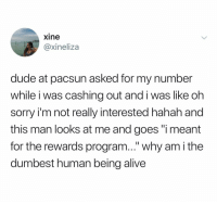 "Alive, Dude, and Sorry: xine  @xineliza  dude at pacsun asked for my number  while i was cashing out and i was like oh  sorry i'm not really interested hahah and  this man looks at me and goes ""i meant  for the rewards program..."" why am i the  dumbest human being alive It's all fun and games till u get that ""hey it's Bryan from pac sun"" text at 2am"