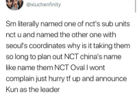 One, Name, and Why: @xiuchenfinity  Sm literally named one of nct's sub units  nct u and named the other one with  seoul's coordinates why is it taking them  so long to plan out NCT china's name  like name them NCT Oval I wont  complain just hurry tf up and announce  Kun as the leader