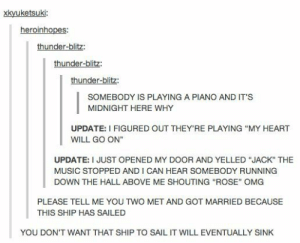 """I ship it: xkyuketsuki:  heroinhopes:  thunder-blitz:  thunder-blitz:  thunder-blitz:  SOMEBODY IS PLAYING A PIANO AND IT'S  MIDNIGHT HERE WHY  UPDATE: I FIGURED OUT THEY'RE PLAYING """"MY HEART  WILL GO ON""""  UPDATE: I JUST OPENED MY DOOR AND YELLED """"JACK"""" THE  MUSIC STOPPED AND I CAN HEAR SsOMEBODY RUNNING  DOWN THE HALL ABOVE ME SHOUTING """"ROSE"""" OMG  PLEASE TELL ME YOU TWO MET AND GOT MARRIED BECAUSE  THIS SHIP HAS SAILED  YOU DON'T WANT THAT SHIP TO SAIL IT WILL EVENTUALLY SINK I ship it"""