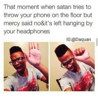 👌: That moment when satan tries to  throw your phone on the floor but  mercy said no&it's left hanging by  your headphones  IG:@Daquan 👌