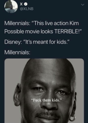 "Disney, Kim Possible, and Memes: @XLNB  Millennials: ""This live action Kim  Possible movie looks TERRIBLE!""  Disney: ""It's meant for kids.""  Millennials:  Fuck them kids."" Felt the same way about Incredibles 2"