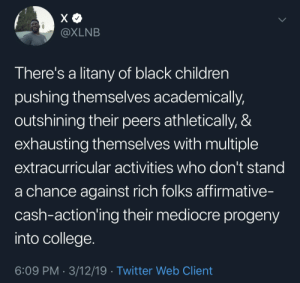 Children, College, and Dank: XLNB  There's a litany of black children  pushing themselves academically,  outshining their peers athletically, &  exhausting themselves with multiple  extracurricular activities who don't stand  a chance against rich folks affirmative-  cash-action'ing their mediocre progeny  into college  6:09 PM 3/12/19 Twitter Web Client Issa Full House by xSGAx MORE MEMES