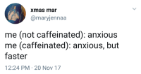 Humans of Tumblr, Mar, and Nov: xmas mar  @maryjennaa  me (not caffeinated): anxious  me (caffeinated): anxious, but  faster  12:24 PM 20 Nov 17