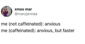 anxietyproblem:  Follow us @anxietyproblem​: xmas mar  @maryjennaa  me (not caffeinated): anxious  me (caffeinated): anxious, but faster anxietyproblem:  Follow us @anxietyproblem​
