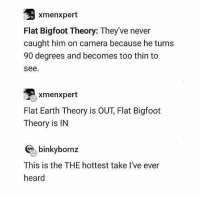Bigfoot, Camera, and Earth: xmenxpert  Flat Bigfoot Theory: They've never  caught him on camera because he turns  90 degrees and becomes too thin to  see.  xmenxpert  Flat Earth Theory is OUT, Flat Bigfoot  Theory is IN  binkybornz  This is the THE hottest take l've ever  heard