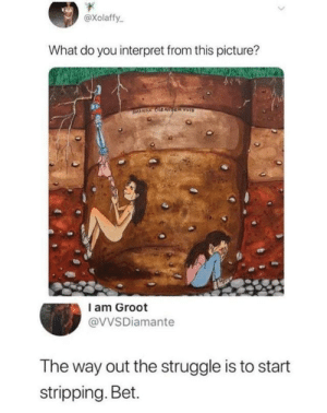 Struggle, Bet, and Picture: Xolaffy  What do you interpret from this picture?  I am Groot  @VVSDiamante  The way out the struggle is to start  stripping. Bet. Everyone thinks different