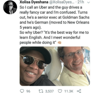 "Confused, Uber, and Best: Xolisa Dyeshana @XolisaDyes... 21h  So I call an Uber and the guy drives a  really fancy car and I'm confused. Turns  out, he's a senior exec at Goldman Sachs  and he's German (moved to New Orleans  5 years ago)  So why Uber? ""It's the best way for me to  learn English. And I meet wonderful  people while doing it""  2  996 t 3,537 11.3K This is great."