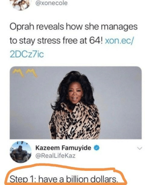 One Simple Trick: @xonecole  Oprah reveals how she manages  to stay stress free at 64! xon.ec/  2DCz7io  Kazeem Famuyide  @RealLifeKaz  Step 1: have a billion dollars One Simple Trick
