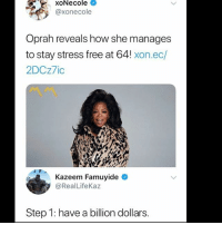 😂: XONecole  @xonecole  Oprah reveals how she manages  to stay stress free at 64! xon.ec/  2DCz7ic  Kazeem Famuyide  @RealLifeKaz  Step 1: have a billion dollars. 😂