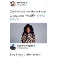 "Dank, Meme, and Oprah Winfrey: XoNecole  @xonecole  Oprah reveals how she manages  to stay stress free at 64! xon.ec/  2DCzic  Kazeem Famuyide  @RealLifeKaz  Step 1: have a billion dollars. <p>Step 2- Eat like a pig via /r/dank_meme <a href=""https://ift.tt/2pRUtP9"">https://ift.tt/2pRUtP9</a></p>"