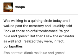 "Saw, Tumblr, and Blue: xoopa  Was walking to a quilting circle today and  walked past the cemetery and I audibly said  ""look at those colorful tombstones! Ya got  bl  ue and green! But then saw the excavator  as well and T realized they were, in fact,  portapotties  #no context # look ma! blue and green! Look ma! Blue and green!"