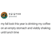 Drinking, Fall, and Ironic: @xooted  my fall look this year is drinking my coffee  on an empty stomach and visibly shaking  until lunch time The classic fall 'shake and rake'
