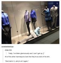 """Dank, 🤖, and The Others: Xorestesfastingx:  chae-min:  """"Help, I've fallen glamorously and l can't get up  J""""  All of the other mannequins look like they're so sick of his shit.  """"God damn it, Jerry's at it again. #tumblrmademedoit"""