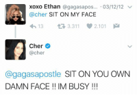 iconic: xoxo Ethan agagasa pos... 03/12/12  v  @cher  SIT ON MY FACE  13 3.311 2.101  M  Cher  @cher  @gagas apostle  SIT ON YOU OWN  DAMN FACE IM BUSY iconic