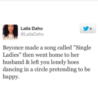 """pretend to be happy: Laila Daho  @LailaDaho  Beyonce made a song called """"Single  Ladies"""" then went home to her  husband & left you lonely hoes  dancing in a circle pretending to be  happy."""