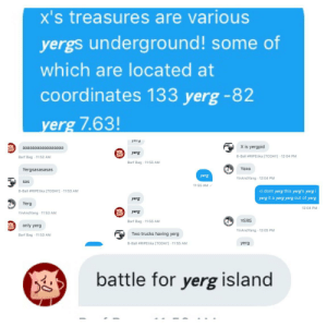 Twitter, Wtf, and Today: x's treasures are various  yergs underground! some of  which are located at  coordinates 133 yerg -82  yerg 7.63!  yeiy  B)  X is yergpid  aaaaaaaaaaaaaaaaa  yerg  8-Ball #RIPEtika [TODAY] 12:04 PM  Barf Bag 11:52 AM  Barf Bag 11:55 AM  YERG  Yergsasasasas  yerg  YinAndYang 12:04 PM  sas  11:55 AM  <i dont yerg this yerg's yergi  8-Ball #RIPEtika [TODAY] 11:53 AM  yerg it a yerg yerg out of yerg  yerg  Yerg  12:04 PM  yerg  YinAndYang 11:53 AM  YERG  Barf Bag 11:55 AM  only yerg  YinAndYang 12:05 PM  BB).  Two trucks having yerg  Barf Bag 11:53 AM  8-Ball #RIPEtika [TODAY] 11:55 AM  yerg  battle for yerg island i got my twitter dms group to say 𝙮𝙚𝙧𝙜 wtf