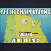 credit to @mike_das -mrvapememe vape vapeon vaping vapefam vapelife vapelyfe vapemail vapememe vapepics vapeporn vapefinds vapehappy vapehumor vapememes vapeaddict vapenation vapeaholiks vapestagram vapersbelike vapecommunity: AFTER CHAIN VAPING  WATER  WOULD BE NICE  quick meme com credit to @mike_das -mrvapememe vape vapeon vaping vapefam vapelife vapelyfe vapemail vapememe vapepics vapeporn vapefinds vapehappy vapehumor vapememes vapeaddict vapenation vapeaholiks vapestagram vapersbelike vapecommunity