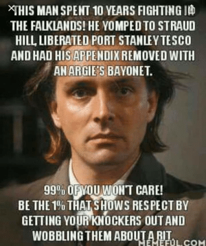 Rik mayall: XTHIS MAN SPENT 10 YEARS FIGHTING ID  THE FALKLANDS! HE YOMPED TO STRAUD  HILL, LIBERATED PORT STANLEY TESCO  AND HAD HIS APPENDIX REMOVED WITH  AN ARGIE'S BAYONET.  99% OFYOU WONT CARE!  BE THE 1% THAT SHOWS RESPECT BY  GETTING YOUR KNOCKERS OUT AND  WOBBLING THEM ABOUTA RIT.  MEMEFUL COM Rik mayall