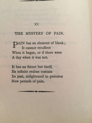 Future, Mystery, and Pain: XV.  THE MYSTERY OF PAIN  AIN has an element of blank;  It cannot recollect  When it began, or if there were  A day when it was not.  It has no future but itself,  Its infinite realms contain  Its past, enlightened to perceive  New periods of pain. Emily Dickinson.