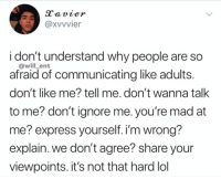Facts: Xvvvier  i don't understand why people are so  afraid of communicating like adults  don't like me? tell me. don't wanna talk  to me? don't ignore me. you're mad at  me? express yourself. i'm wrong  explain. we don't agree? share your  viewpoints. it's not that hard lol  @will_ent Facts
