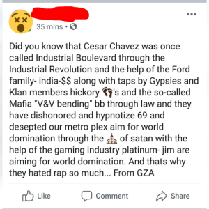"""Facepalm, Family, and Rap: xX  35 mins  Did you know that Cesar Chavez was once  called Industrial Boulevard through the  Industrial Revolution and the help of the Ford  family- india-$$ along with taps by Gypsies and  Klan members hickorys and the so-called  Mafia """"V&V bending"""" bb through law and they  have dishonored and hypnotize 69 and  desepted our metro plex aim for world  domination through theof satan with the  help of the gaming industry platinum- jim are  aiming for world domination. And thats why  they hated rap so much... From GZA  Like  Share  Comment This guy is constantly posting stuff like this... I'm not even sure what he's trying to say here."""