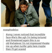 Memes, Omg, and Tumblr: xxasphodelxx;  #omg I never noticed that incredible  face #he's like ugh I'm being tortured  and threatened again this is so  old #whatever I'm not impressed #wake  me up when lucifer gets here maybe  then i'll get scared supernatural spn spnfamily castiel mishacollins cockles destiel deanwinchester samwinchester marksheppard crowley jensenackles jaredpadalecki winchester sabriel twistandshout osricchau superwholock bobbysinger teamfreewill fandom markpellegrino impala casifer alwayskeepfighting akf tumblr robbenedict chuckshurley spncast