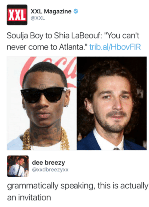 "Hes not wrong: XXL Magazine *  XXL  AL @XXL  Soulja Boy to Shia LaBeouf: ""You can't  never come to Atlanta."" trib.al/HbovFIR  dee breezy  @xxdbreezyxx  grammatically speaking, this is actually  an invitation Hes not wrong"
