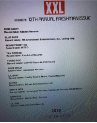2019 xxl xxlfreshman2019 apparent leak 👀 The list isn't set in stone but what do you guys think of this line up ❓🤔 ➡️DM Your Friends ➡️Follow @bars: XXL  SUBJECT: 12THANNUAL FRESHMAN ISSUE  RICO NASTY  Record label: Atlantic Records  BLUE FACE  Record labels: 5th Amendment Entertainment, Inc., Lexing corp  SKINNYFROMTHE9  Record label: HITCO  YBN CORDAE  Record label: Rap-A-Lot Records  YOUNG ROC  Record labels: DATYRP Records,OVO Sound  JUICE WRLD  Record label: Interscope Records  LIL BABY  Record labels: Quality Control Music, Capitol Records  GUNNA  Record 1abels N-Less Entertainment. LLC  SHECK WES  Record labels Cactus Jack Records, Interscope Records, GOOD Music  SAWEETIE  Record label: Warner Bros. Records  Record label Columbia Records  2019  CONFIDENTIAL 2019 xxl xxlfreshman2019 apparent leak 👀 The list isn't set in stone but what do you guys think of this line up ❓🤔 ➡️DM Your Friends ➡️Follow @bars