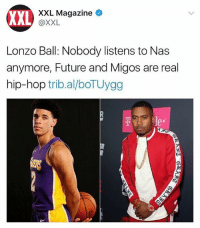 """LonzoBall says """"Y'all outdated man. Don't nobody listen to Nas no more...Real hip hop is Migos and Future"""". Thoughts? 🤔 @XXL @Zo WSHH: XXL  XXL Magazine  @XXL  Lonzo Ball: Nobody listens to Nas  anymore, Future and Migos are real  hip-hop trib.al/boTUygg  e* LonzoBall says """"Y'all outdated man. Don't nobody listen to Nas no more...Real hip hop is Migos and Future"""". Thoughts? 🤔 @XXL @Zo WSHH"""