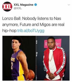 Future, Migos, and Nas: XXL  XXL Magazine  @XXL  Lonzo Ball: Nobody listens to Nas  anymore, Future and Migos are real  hip-hop trib.al/boTUygg  e. cuz nas wasnt just on khaleds last albums, n them shits did numbers