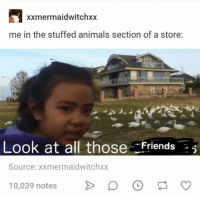 Animals, Source, and All: xxmermaidwitchxx  me in the stuffed animals section of a store:  Look at all thoseFriendsE  Source: xxmermaidwitchxx  10,039 notes