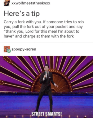 """Thank You: xxwolfmeetstheskyxx  Here's a tip  Carry a fork with you. If someone tries to rob  you, pull the fork out of your pocket and say  """"thank you, Lord for this meal I'm about to  have"""" and charge at them with the fork  spoopy-soren  STREET SMARTSI. Thank You"""