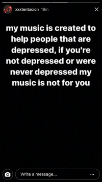 Music: xxxtentacion 18m  my music is created to  help people that are  depressed, if you're  not depressed or were  never depressed my  music is not for you  Write a message...