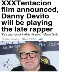 "Proud, Film, and Liberty: XXXTentacion  film announced  Danny Devito  will be playing  the late rapper  WI  ""I's a great honour, I will do him proud"" - Danny Devito  John Liberty OJan 9, 2019 17  Film, Fashi  MEDIA GRO  STITUT  italiano  bearboob You will be remembered (2018)"