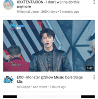IM SOBBING OH YES DADDY: XXXTENTACION I don't wanna do this  anymore  Millennial Jams. 260K views 9 months ago  Monster  EXO Monster @Show Music Core Stage  Mix  MBCkpop. 64K views. 7 hours ago  3:42 IM SOBBING OH YES DADDY