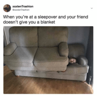 Memes, Sleepover, and 🤖: xxxtenTrashion  @xxxten Trashion  When you're at a sleepover and your friend  doesn't give you a blanket 😂😂😂