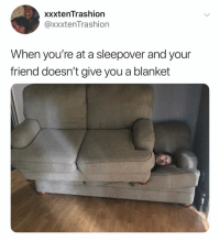 Sleepover, Dank Memes, and Friend: xxxtenTrashion  @xxxtenTrashion  When you're at a sleepover and your  friend doesn't give you a blanket (@ship)