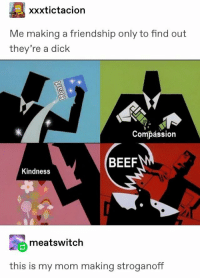 Beef, Dick, and Compassion: xxxtictacion  Me making a friendship only to find out  they're a dick  Compássion  BEEF  Kindness  meatswitch  this is my mom making stroganoff Thats the way it is sometimes