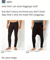 Funny, Memes, and Tumblr: xylxn  now men can wear leggings too!!  but don't worry we know you don't have  legs that's why we made the meggings  ASOS Plain Moggings  ASOS Drop-Crotch Moggings  $24.00  $19.50  for your megs You can wear these under your rompers for men funnyfriday funnytumblr tumblr funny tumblrtextpost funnytumblrtextpost funny haha humor hilarious