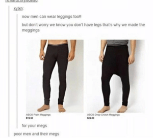 35 Random Memes And Tweets For The Bored Souls - Memebase - Funny Memes: xylxn  now men can wear leggings tooll  but don't worry we know you don't have legs that's why we made the  meggings  ASOS Drop-Crotch Meggings  ASOS Plain Meggings  $19.50  $24.00  for your megs  poor men and their megs 35 Random Memes And Tweets For The Bored Souls - Memebase - Funny Memes