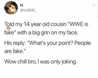"""Chill, Fake, and Memes: @xzibitt  Told my 14 year old cousin """"WWE is  fake"""" with a big grin on my face.  His reply: """"What's your point? People  are fake.""""  Wow chill bro, l was only joking. They take it to the heart"""